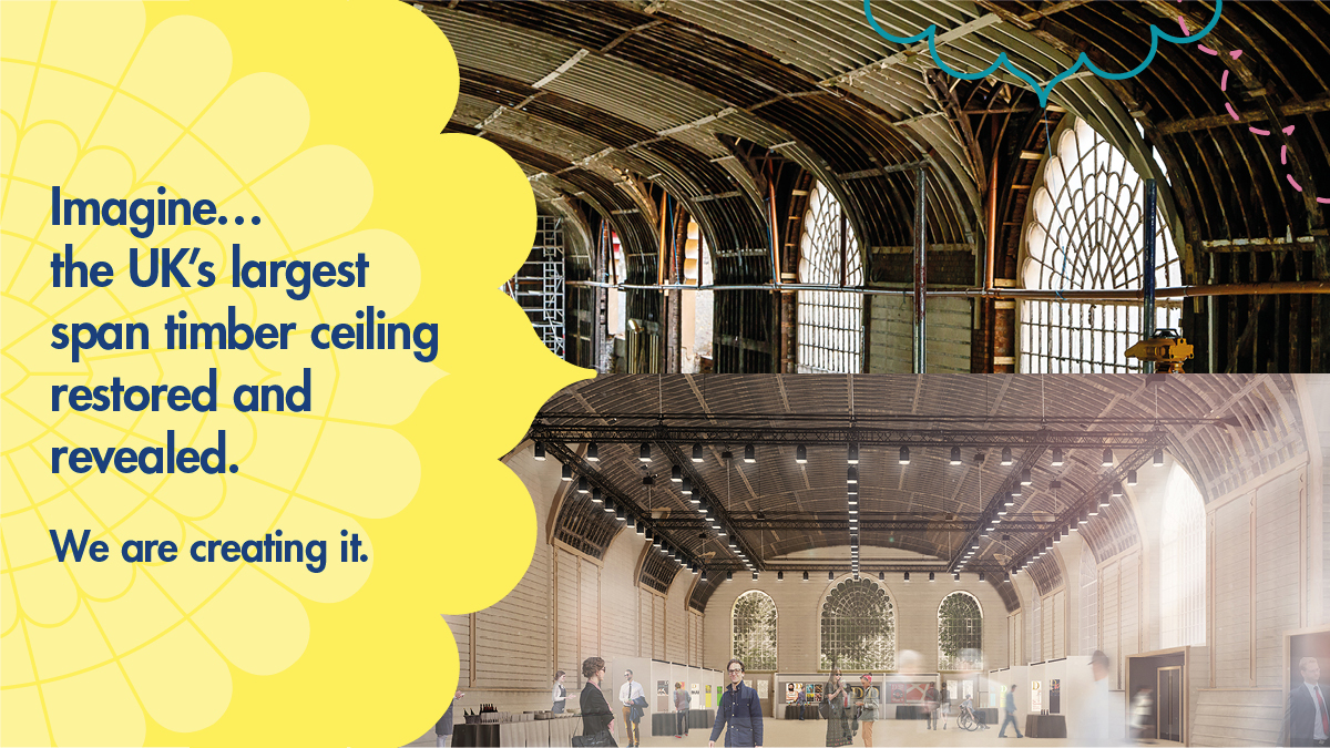 """Imagine... the UK's largest span timber ceiling restored and revealed. We are creating it."" Top: Photograph of the Corn Exchange side windows with paint stripped off half the ceiling to reveal heritage timber frames during the building works, as of Jun 2018. Bottom: Architects visualisation of the Corn Exchange during an exhibition with natural light flooding in and original timber frame roof revealed"
